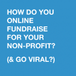 How do you online fundraise for your non-profit? (and go viral?)