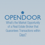 Opendoor -- What's the Market Opportunity of a Real Estate Broker that Guarantees Transactions within Days?