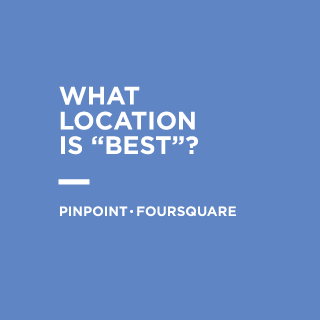 "What Location is ""Best""? —  Pinpoint.Foursquare's Massive Opportunity"
