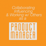The most valuable Product Manager skill (collaborating, influencing, and working with others)